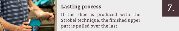 Lasting process: If the shoe is produced with the Strobel technique, the finished upper part is pulled over the last.