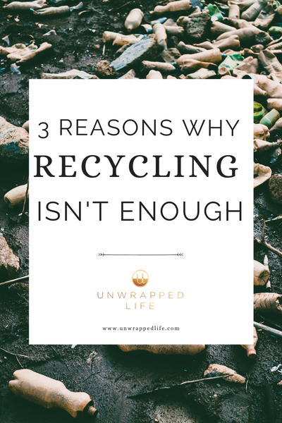 Top Three Reasons Why Recycling Isn't Enough – Unwrapped Life