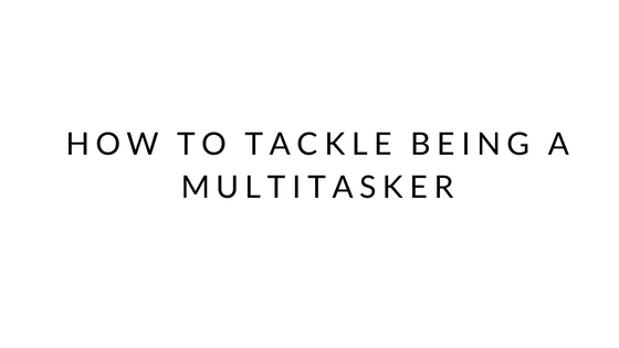 How To Tackle Being A Multitasker
