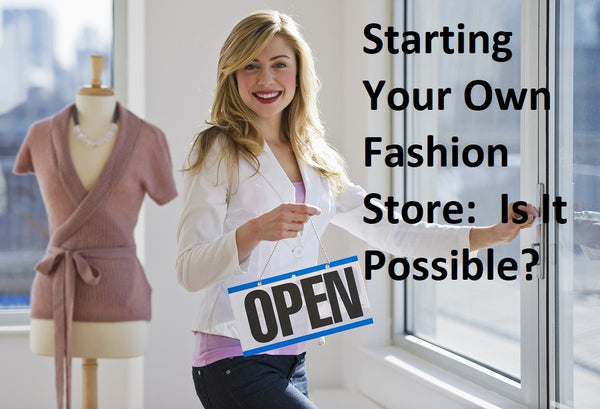 Starting Your Own Fashion Store:  Is It Possible?,how to start a clothing store online,how to start a clothing store business plan,how to start a clothing store with no money,how to start a clothing store boutique,opening a clothing store checklist,how to start an online clothing business from home,how to start an online clothing business from home in canada,how to start selling clothes from home