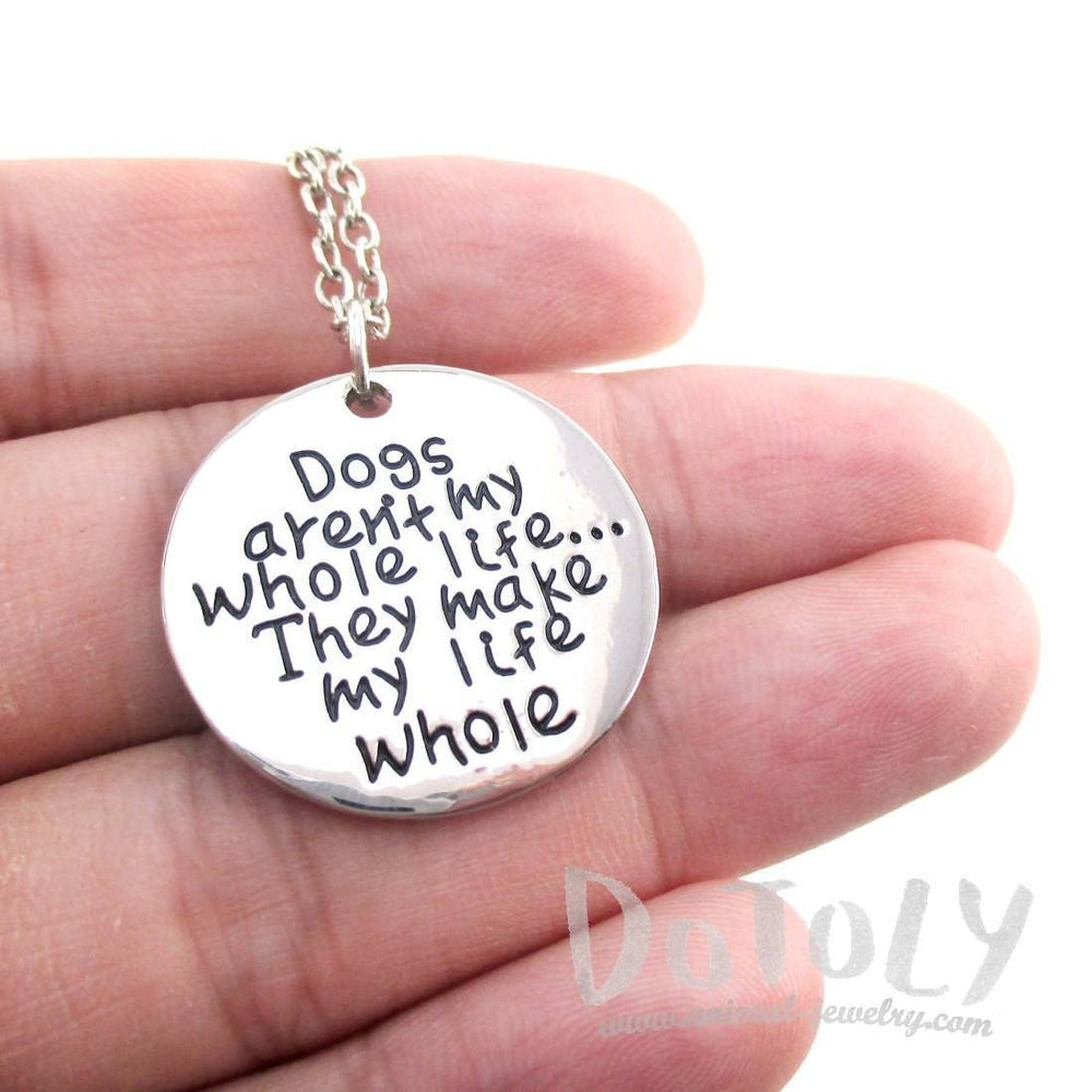 Dogs Aren't my Whole Life ... They Make my Life Whole Pendant Necklace