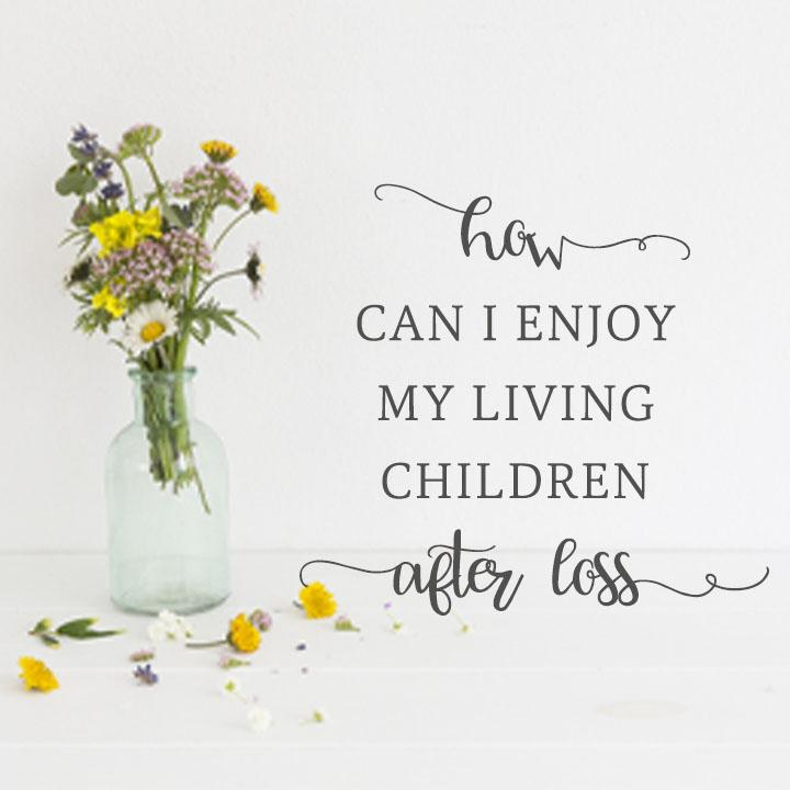How Can I Enjoy My Living Children After Loss?