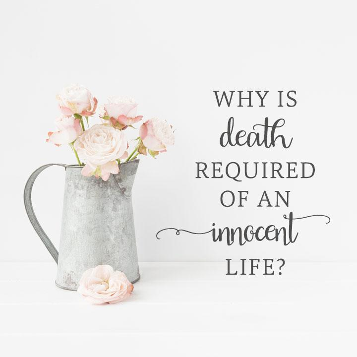 Why is Death Required of an Innocent Life?