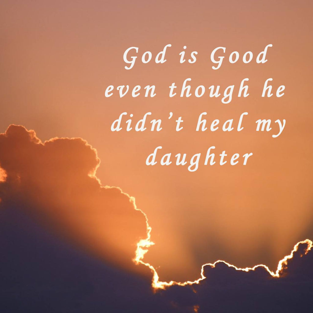 God is Good even though He didn't Heal my Daughter (written by Lindsey Dennis) - Dennis Family Post 6