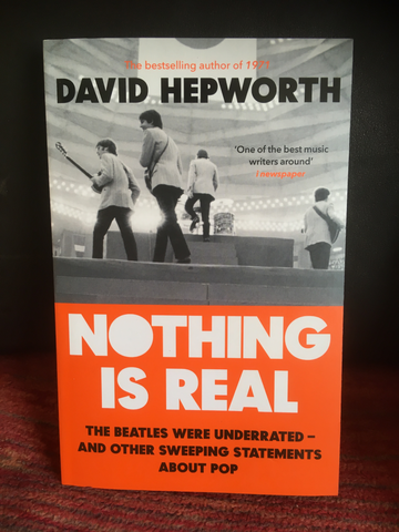 Nothing is Real: The Beatles Were Underrated And Other Sweeping Statements About Pop - David Hepworth
