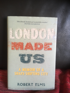 London Made Us: A Memoir of a Shape-Shifting City by Robert Elms **SIGNED BY AUTHOR**