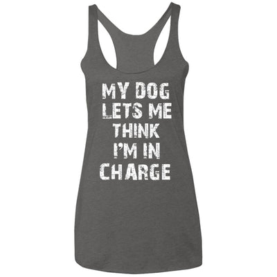 My Dog Lets Me Think I'm In Charge Triblend Tank