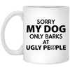 SORRY MY DOG ONLY BARKS AT UGLY PEOPLE MUG