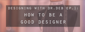 Designing with Dr. Deb Ep. 1: How To Be A Good Designer