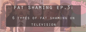 Fat Shaming Ep. 3: 6 Types of Fat Shaming in TV