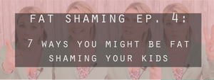 Fat Shaming Ep. 4: 7 Ways You're Fat Shaming Kids