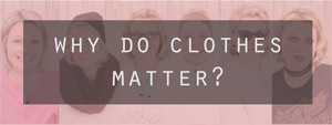 Why Do Clothes Matter?