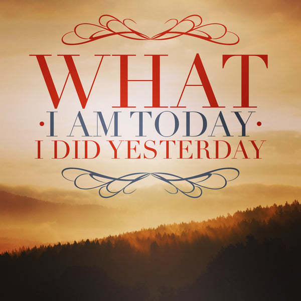 What I am today, I did yesterday ~