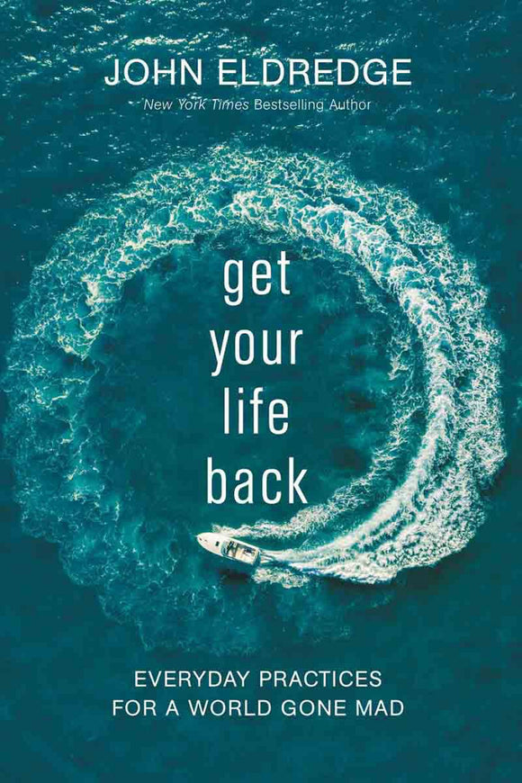 John Eldredge - Get Your Life Back: Everyday practices for a world gone mad