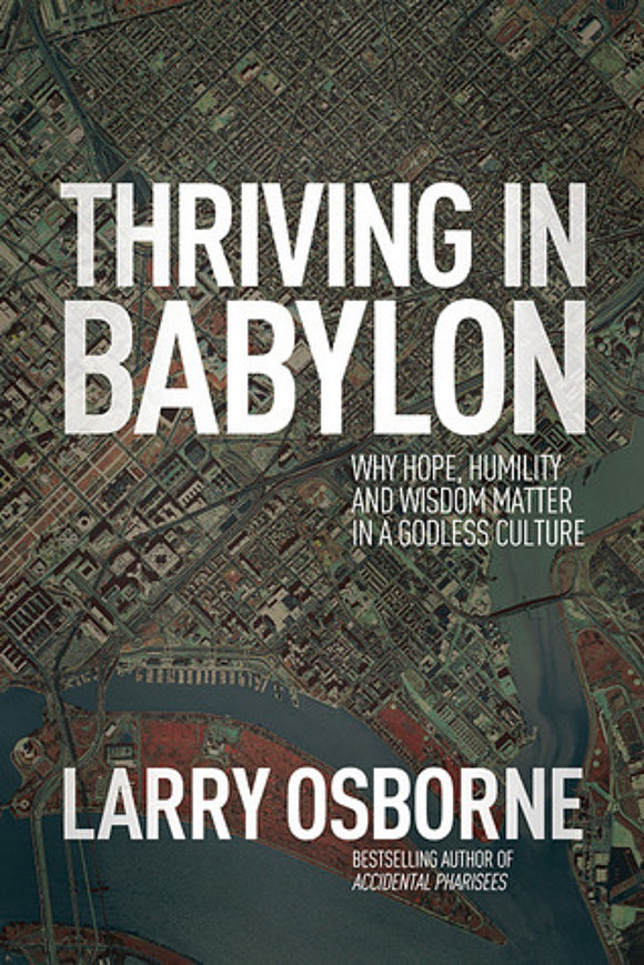 Larry Osborne  - Thriving in Babylon: Why Hope, Humility and Wisdom Matter in A Godless Culture
