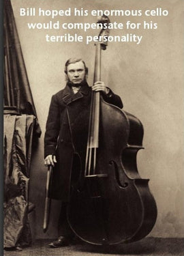 Bill hoped his enormous cello would compensate