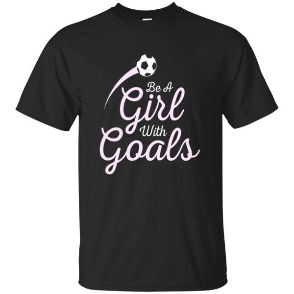 Girls Soccer T-shirt Be A Girl With Goals Soccer Gift Tee