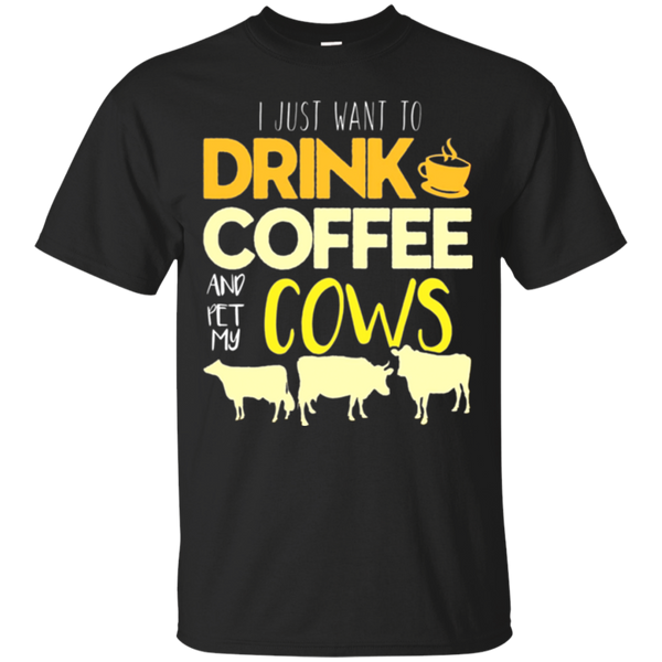 I Want To Drink Coffee Pet My Cows Cow Owner T-Shirt