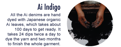 Ai Indigo: All the Ai denims are hand dyed with Japanese organic Ai leaves, which takes about 100 days to get ready.              It takes 24 dips twice a day to dye the yarn and two months to finish the whole garment.