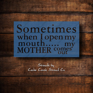 Funny mom craft stencil, Mother's day stencil, Sometimes when I open my mouth my mother comes out, Reusable craft stencil for sign making - Cedar Creek Stencil Co.
