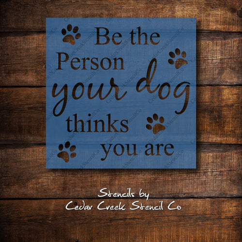 Be the person your dog thinks you are stencil, reusable stencil, dog stencil, pet stencil, pet lovers stencil, sign making, washable mylar - Cedar Creek Stencil Co.