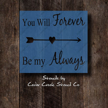 Load image into Gallery viewer, You will forever be my always reusable craft stencil, DIY sign stencil, Pillow stencil, romantic stencil, DIY paint stencil for sign making - Cedar Creek Stencil Co.
