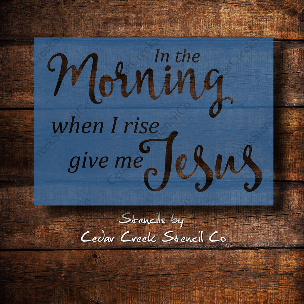 In The Morning When I Rise Give Me Jesus - Reusable Craft Stencil