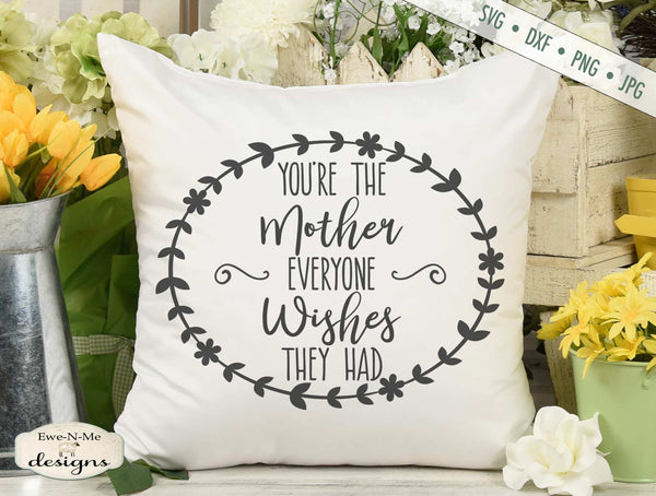 You're The Mother Everyone Wishes They Had - Mothers Day - SVG