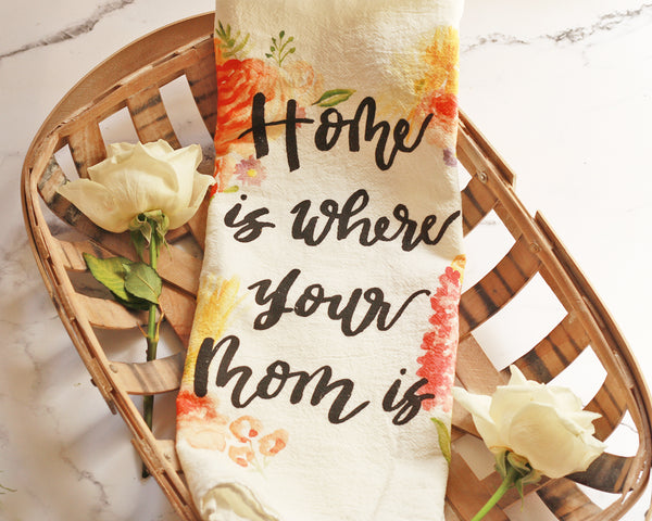 Home is Where Your Mom Is Flour Sack Tea Towel