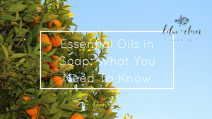 Essential Oils in Soap: What You Need To Know