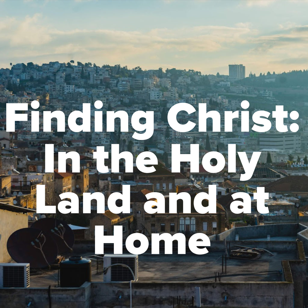 Finding Christ: In the Holy Land and at Home