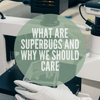 What Are Superbugs And Why Should You Care
