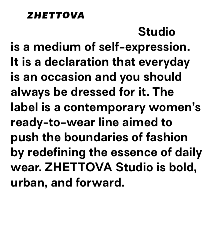 ZHETTOVA Studio is a medium of self expression. It is a declaration that the everyday is an occassion and you should always be dressed for it. The label is a contemporary women's ready-to-wear line aimed to push the boundaries of fashion by redefining the essence of daily wear. ZHETTOVA Studio is bold, urban, and forward.