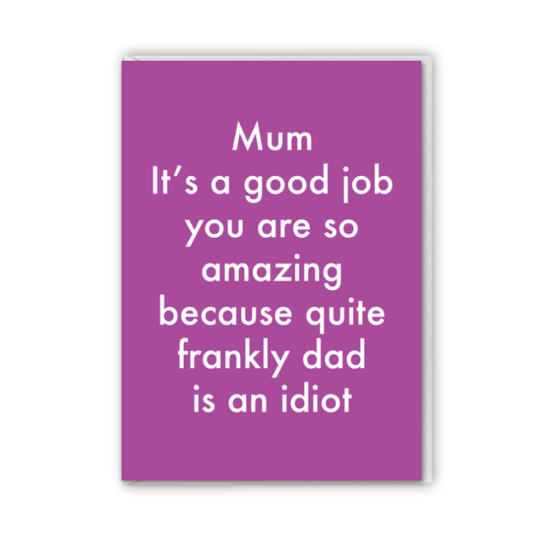 Mum quite frankly Dad is an idiot Card