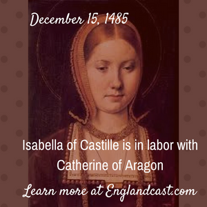 Tudor Minute December 15 - Katherine of Aragon is coming into the world