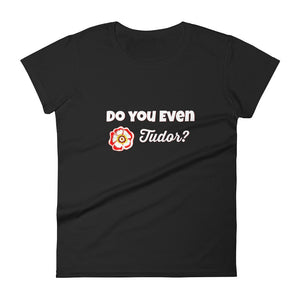 """Do you even Tudor?"" women's short sleeve t-shirt"