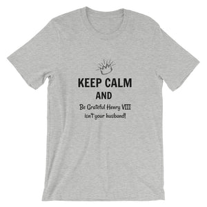 Keep Calm and Be Grateful Henry VIII isn't your husband Tshirt