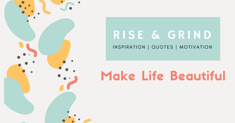 Make Life Beautiful - Rise & Grind