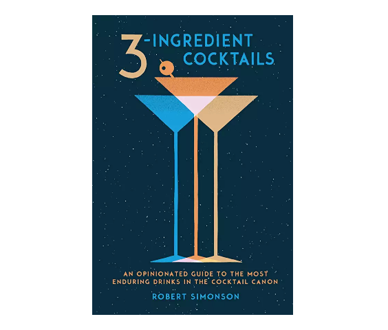 3-Ingredient Cocktails: An Opinionated Guide to the Most Enduring Drinks in the Cocktail Canon