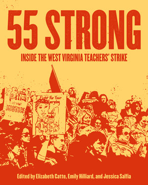 55 Strong: Inside The West Virginia Teachers' Strike - Belt Publishing