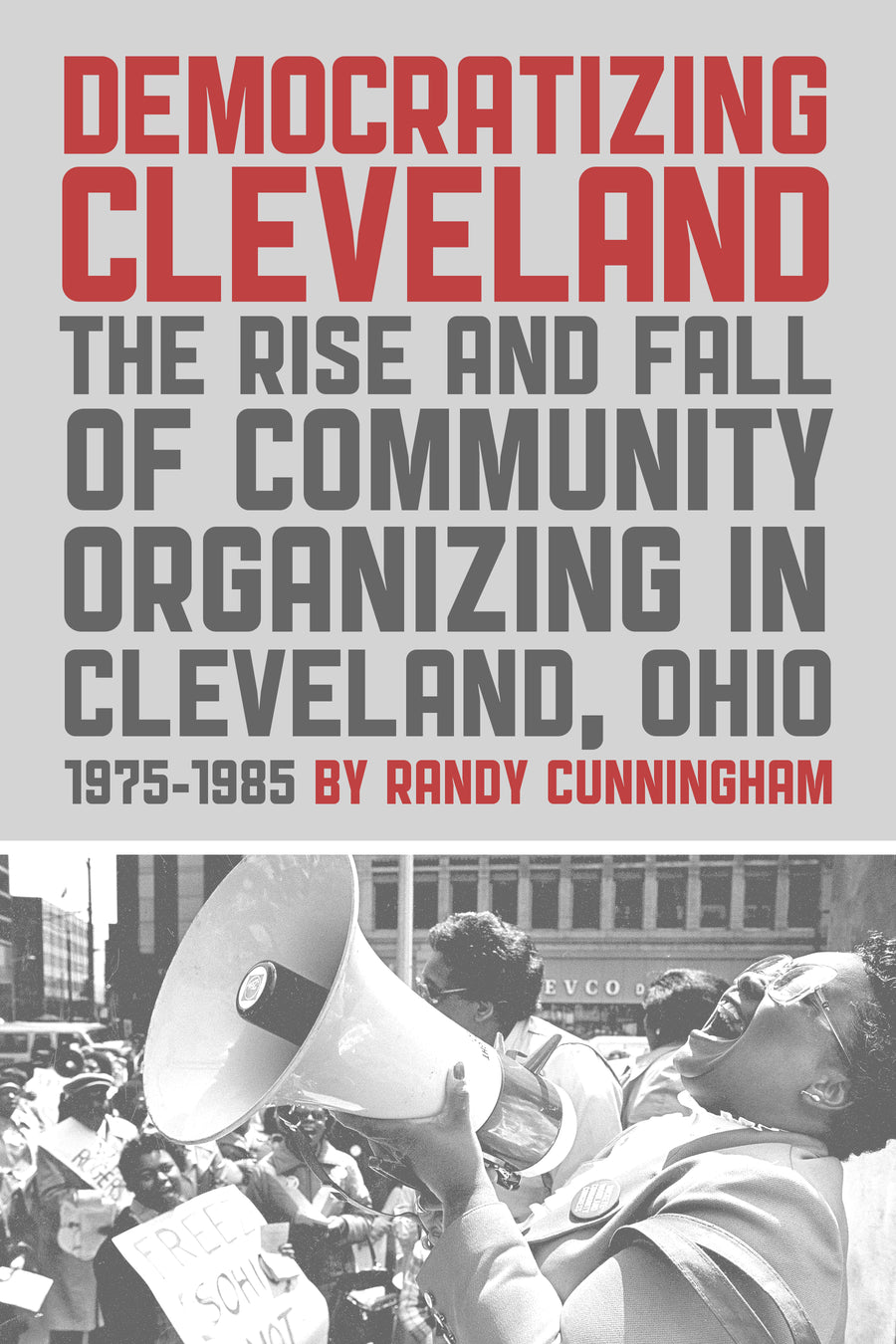 Democratizing Cleveland: The Rise and Fall of Community Organizing in Cleveland, Ohio 1975-1985 - Belt Publishing