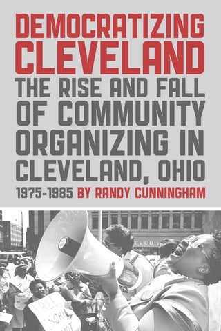 Democratizing Cleveland: The Rise and Fall of Community Organizing in Cleveland, Ohio 1975-1985