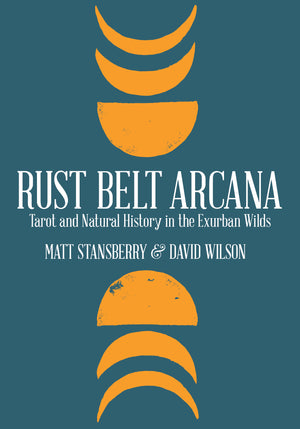 Rust Belt Arcana: Tarot and Natural History in the Exurban Wilds - Belt Publishing