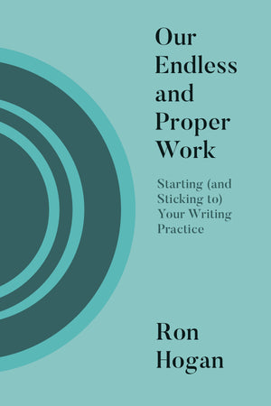 Our Endless and Proper Work: Starting (and Sticking to) Your Writing Practice (Pre-order)