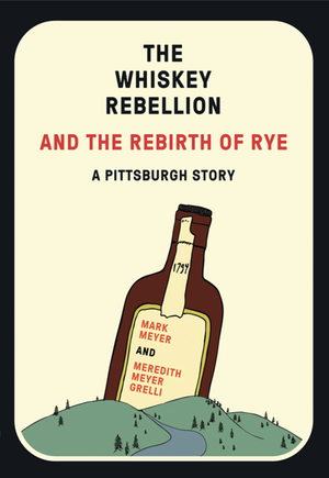 The Whiskey Rebellion and The Rebirth of Rye: A Pittsburgh Story - Belt Publishing