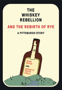 The Whiskey Rebellion and The Rebirth of Rye: A Pittsburgh Story
