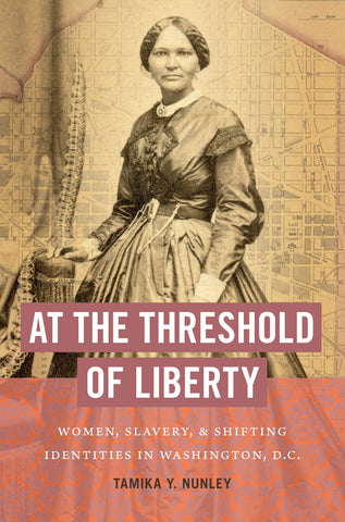 At the Threshold of Liberty: Women, Slavery, and Shifting Identities in Washington, D.C.