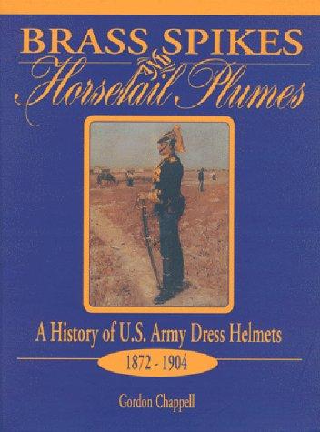 Brass Spikes and Horsetail Plumes: A History of U.S. Army Dress Helmets 1872-1904