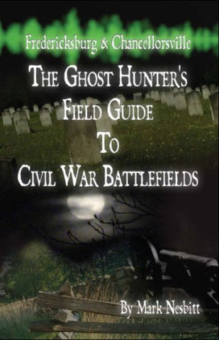 Fredericksburg & Chancellorsville: The Ghost Hunter's Field Guide to Civil War Battlefields