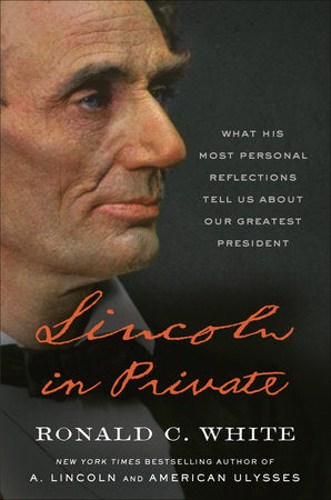 Lincoln in Private, What His Most Personal Reflections Tell Us About Our Greatest President